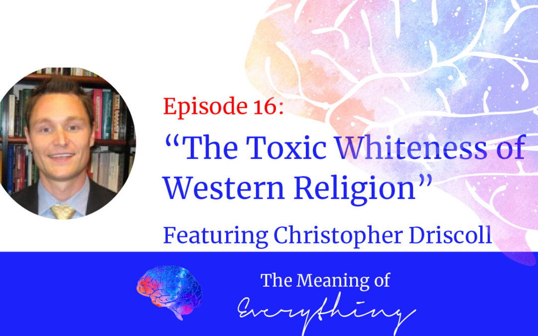 #16: The Toxic Whiteness of Western Religion with Christopher Driscoll