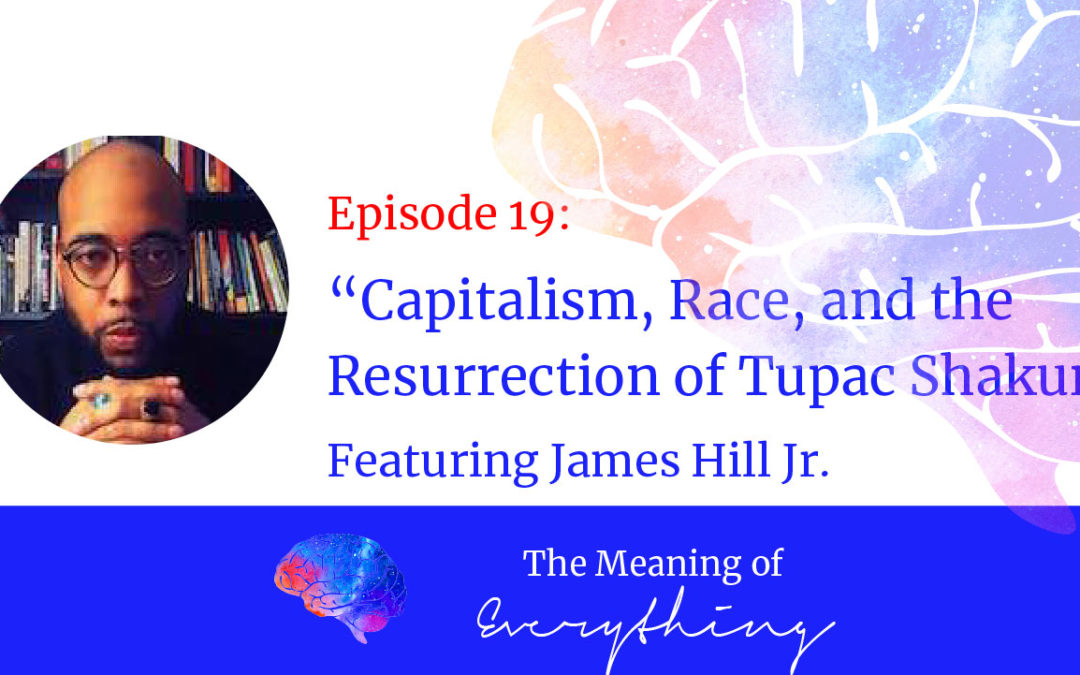#19: Capitalism, Race, and the Resurrection of Tupac Shakur with James Hill Jr.