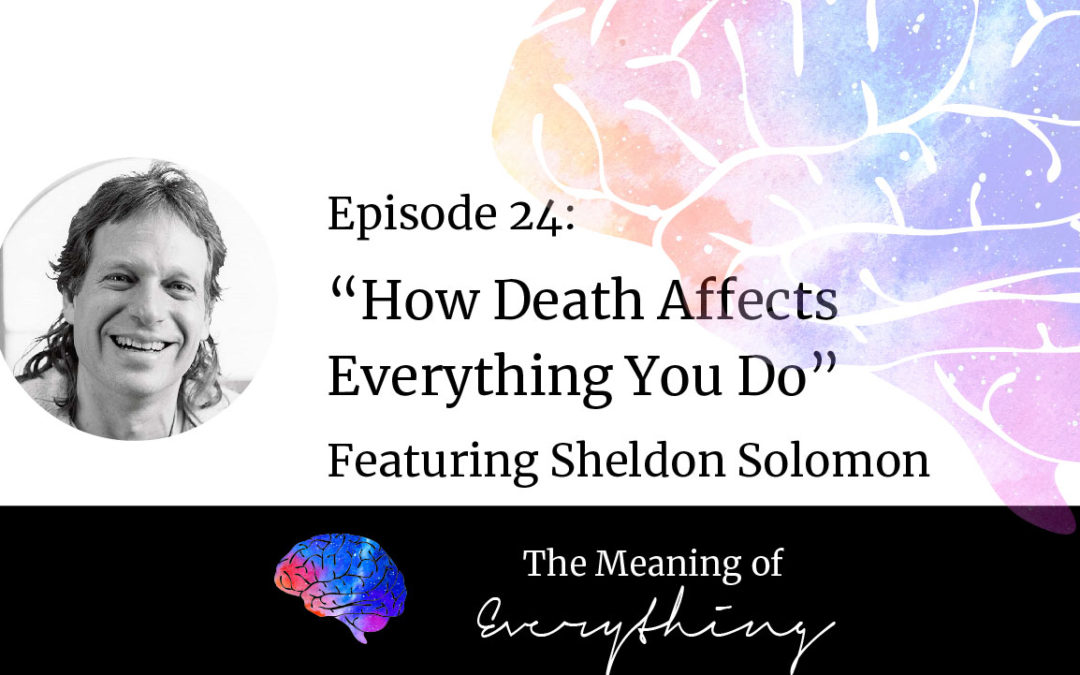 #24: How Death Affects Everything You Do with Sheldon Solomon