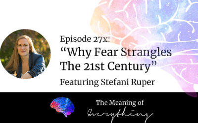 #27x: Why Fear Strangles the 21st Century