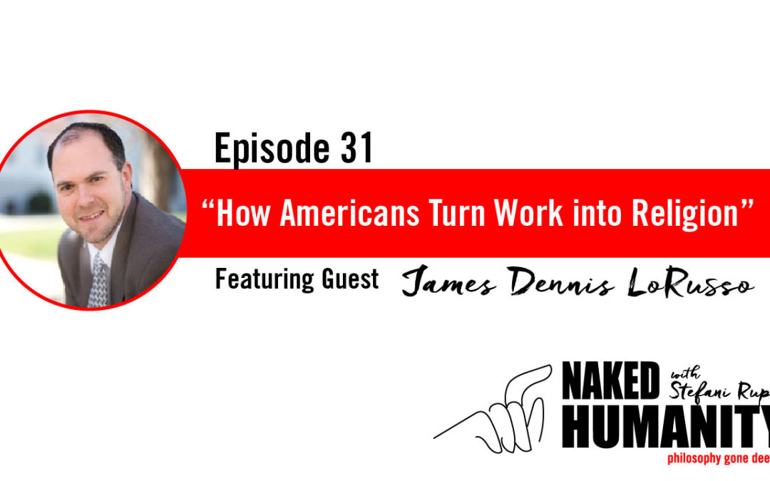 31: How Americans turn Work into Religion with James Dennis LoRusso