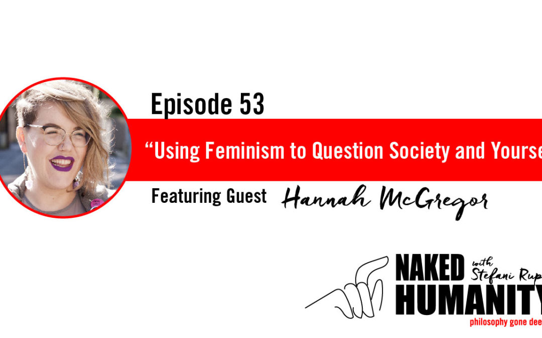 #53: Using Feminism to Question Society and Yourself with Hannah McGregor